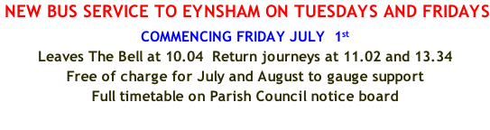 NEW BUS SERVICE TO EYNSHAM ON TUESDAYS AND FRIDAYS COMMENCING FRIDAY JULY  1st  Leaves The Bell at 10.04  Return journeys at 11.02 and 13.34 Free of charge for July and August to gauge support Full timetable on Parish Council notice board
